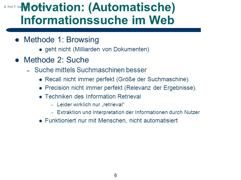 © Prof. F. Naumann, HPI Potsdam 6 Motivation: (Automatische) Informationssuche im Web Methode 1: Browsing geht nicht (Milliarden von Dokumenten) Metho