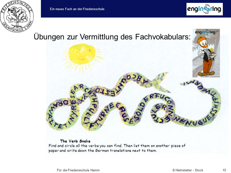 Ein neues Fach an der Friedensschule Für die Friedensschule Hamm © Helmstetter - Stock15 Übungen zur Vermittlung des Fachvokabulars: The Verb Snake Find and circle all the verbs you can find.