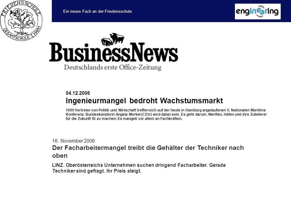 Ein neues Fach an der Friedensschule 04.12.2006 Ingenieurmangel bedroht Wachstumsmarkt 1000 Vertreter von Politik und Wirtschaft treffen sich auf der heute in Hamburg angelaufenen 5.