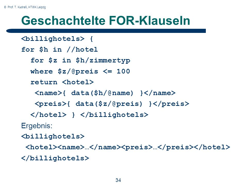 © Prof. T. Kudraß, HTWK Leipzig 34 Geschachtelte FOR-Klauseln { for $h in //hotel for $z in $h/zimmertyp where $z/@preis <= 100 return { data($h/@name