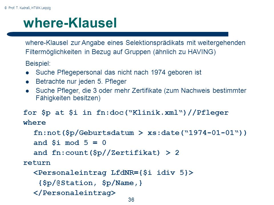 © Prof. T. Kudraß, HTWK Leipzig 36 where-Klausel for $p at $i in fn:doc(Klinik.xml)//Pfleger where fn:not($p/Geburtsdatum > xs:date(1974-01-01)) and $