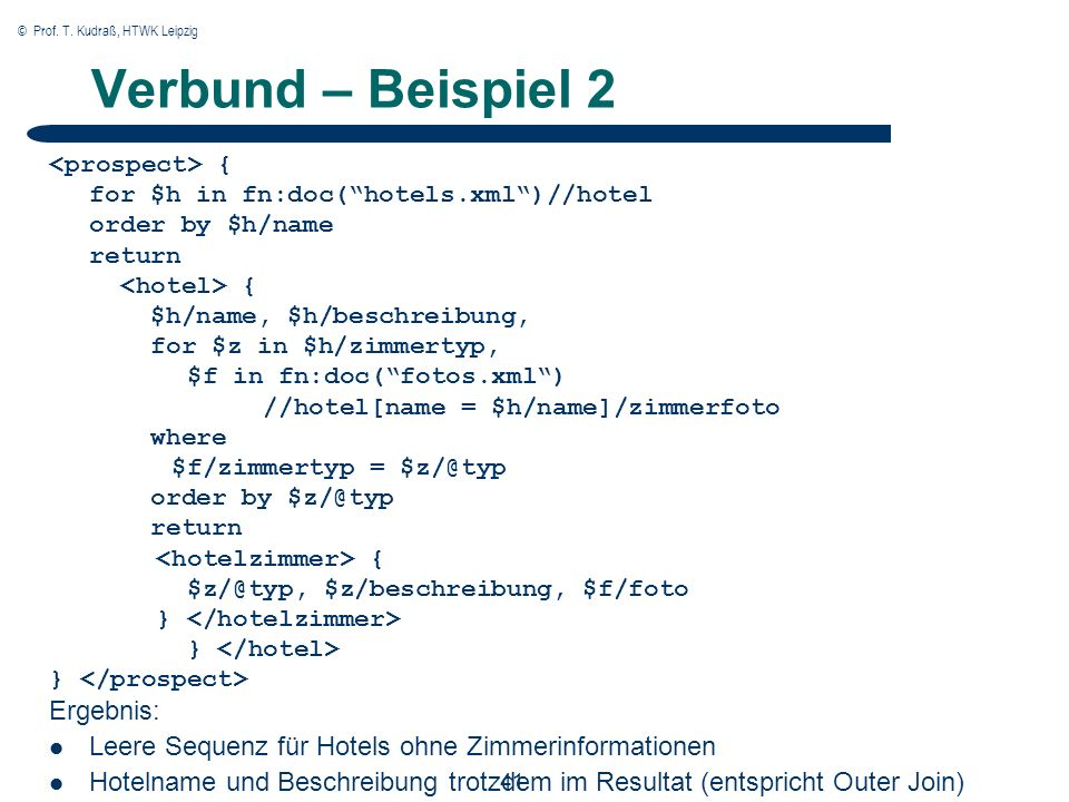 © Prof. T. Kudraß, HTWK Leipzig 41 Verbund – Beispiel 2 { for $h in fn:doc(hotels.xml)//hotel order by $h/name return { $h/name, $h/beschreibung, for