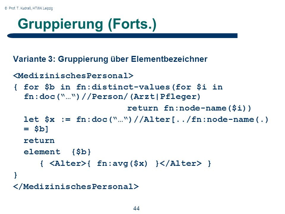© Prof. T. Kudraß, HTWK Leipzig 44 Gruppierung (Forts.) Variante 3: Gruppierung über Elementbezeichner { for $b in fn:distinct-values(for $i in fn:doc