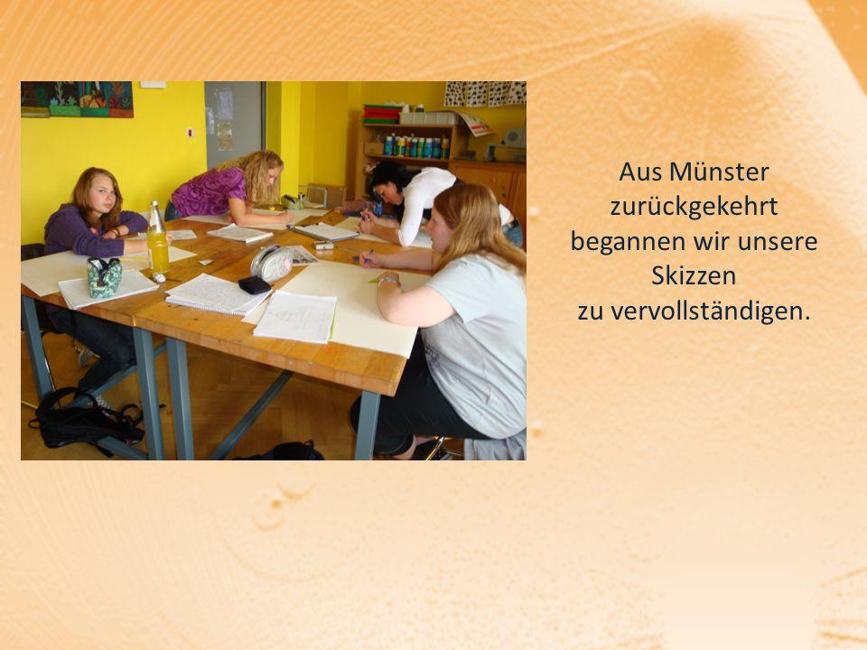 Aus Münster zurückgekehrt begannen wir unsere Skizzen zu vervollständigen.