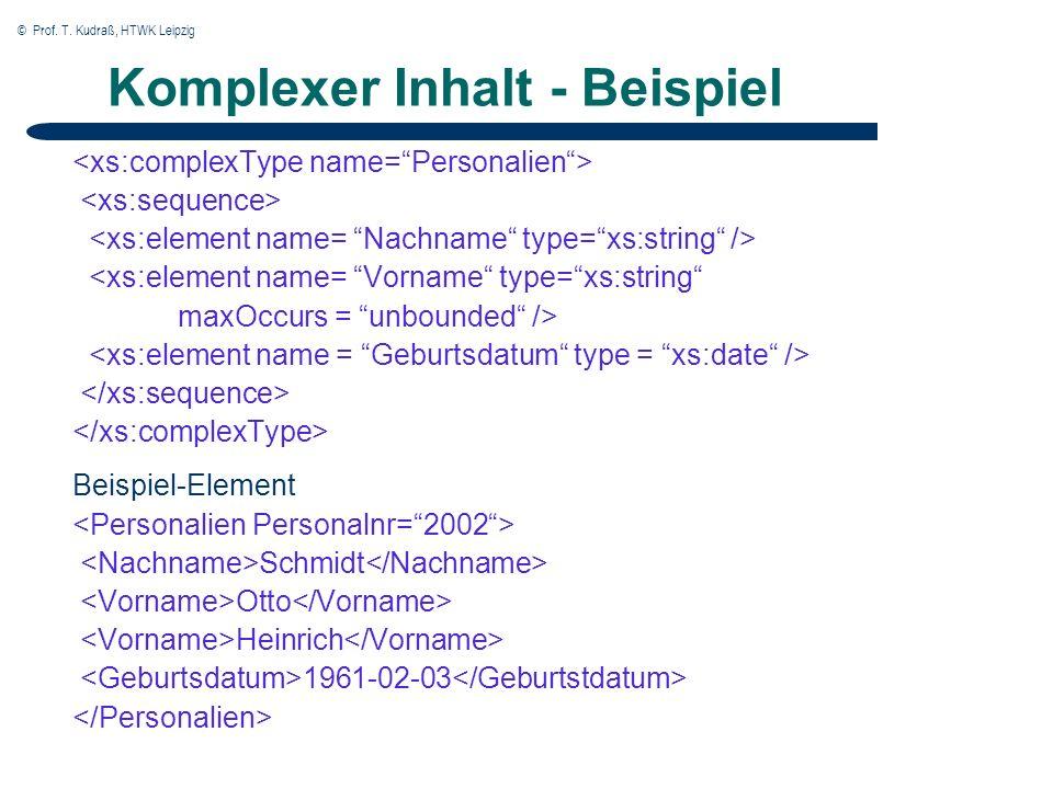 © Prof. T. Kudraß, HTWK Leipzig Komplexer Inhalt - Beispiel <xs:element name= Vorname type=xs:string maxOccurs = unbounded /> Beispiel-Element Schmidt