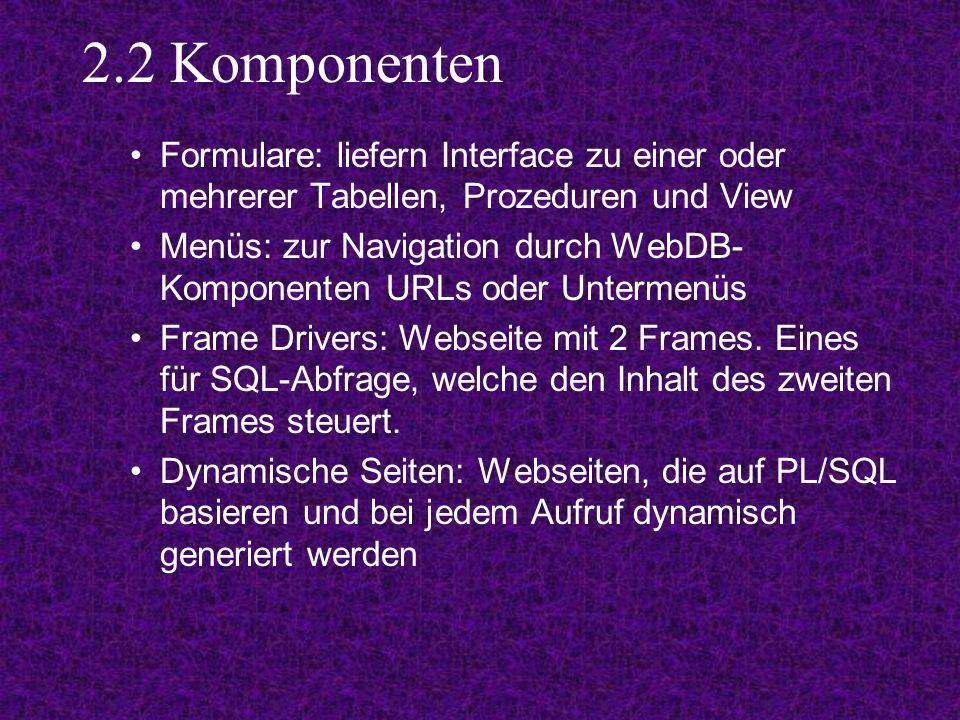 2.2 Komponenten Formulare: liefern Interface zu einer oder mehrerer Tabellen, Prozeduren und View Menüs: zur Navigation durch WebDB- Komponenten URLs oder Untermenüs Frame Drivers: Webseite mit 2 Frames.