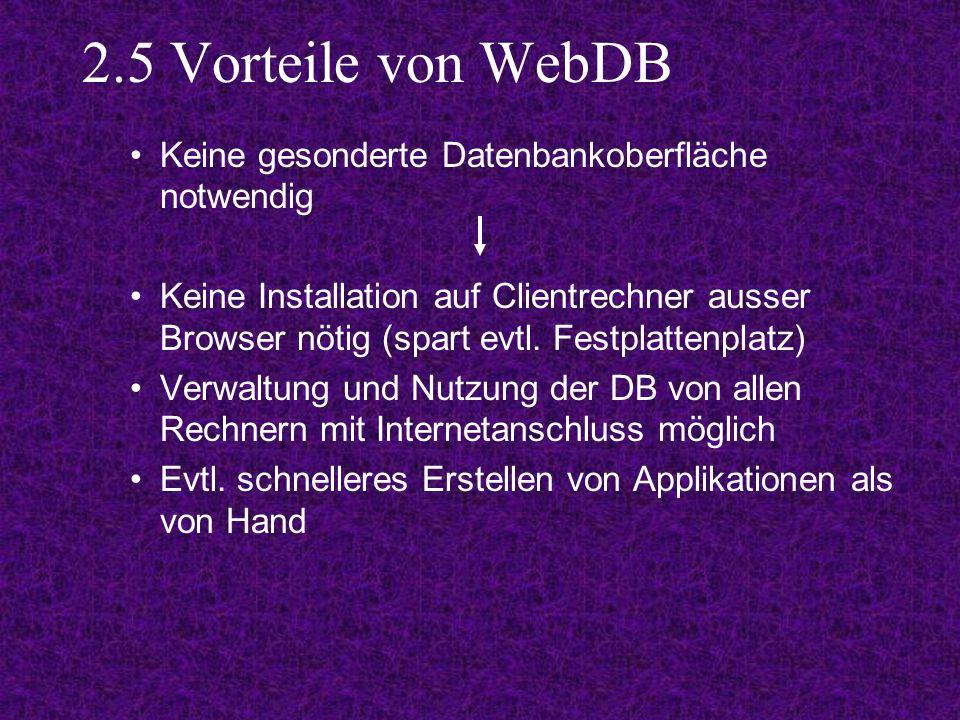 2.5 Vorteile von WebDB Keine gesonderte Datenbankoberfläche notwendig Keine Installation auf Clientrechner ausser Browser nötig (spart evtl.