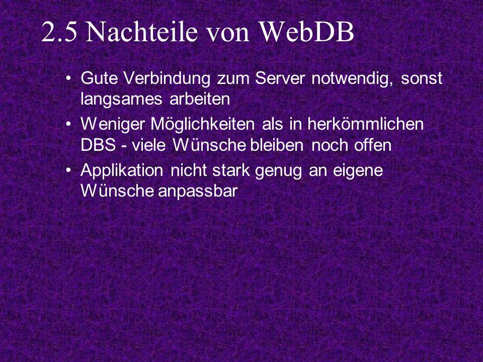 2.5 Nachteile von WebDB Gute Verbindung zum Server notwendig, sonst langsames arbeiten Weniger Möglichkeiten als in herkömmlichen DBS - viele Wünsche bleiben noch offen Applikation nicht stark genug an eigene Wünsche anpassbar