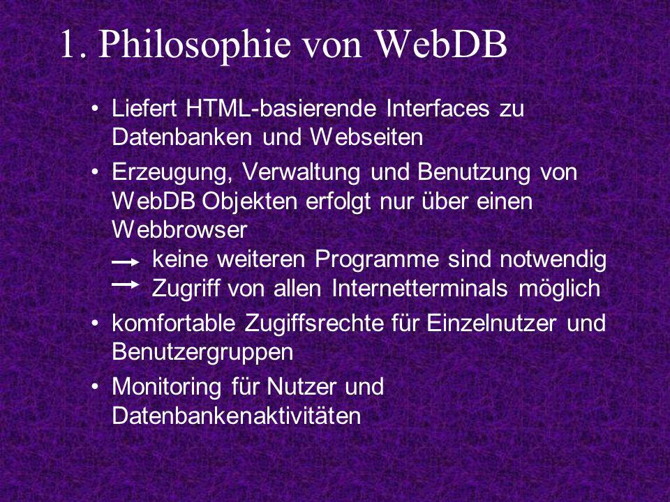 1. Philosophie von WebDB Liefert HTML-basierende Interfaces zu Datenbanken und Webseiten Erzeugung, Verwaltung und Benutzung von WebDB Objekten erfolg