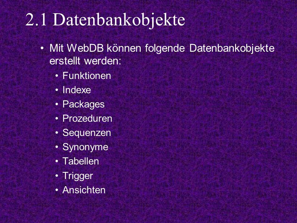 2.1 Datenbankobjekte Mit WebDB können folgende Datenbankobjekte erstellt werden: Funktionen Indexe Packages Prozeduren Sequenzen Synonyme Tabellen Trigger Ansichten