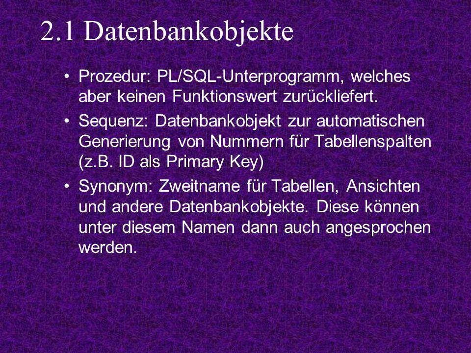2.1 Datenbankobjekte Prozedur: PL/SQL-Unterprogramm, welches aber keinen Funktionswert zurückliefert.
