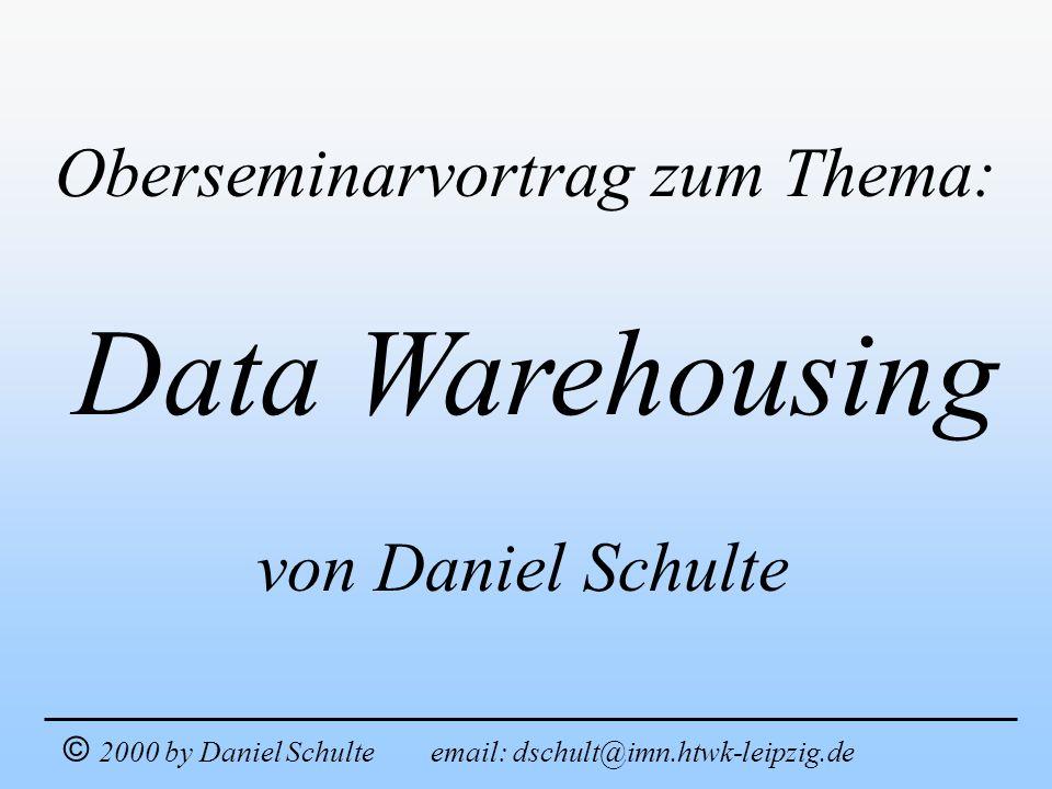 Data Warehousing Oberseminarvortrag zum Thema: © 2000 by Daniel Schulte email: dschult@imn.htwk-leipzig.de von Daniel Schulte