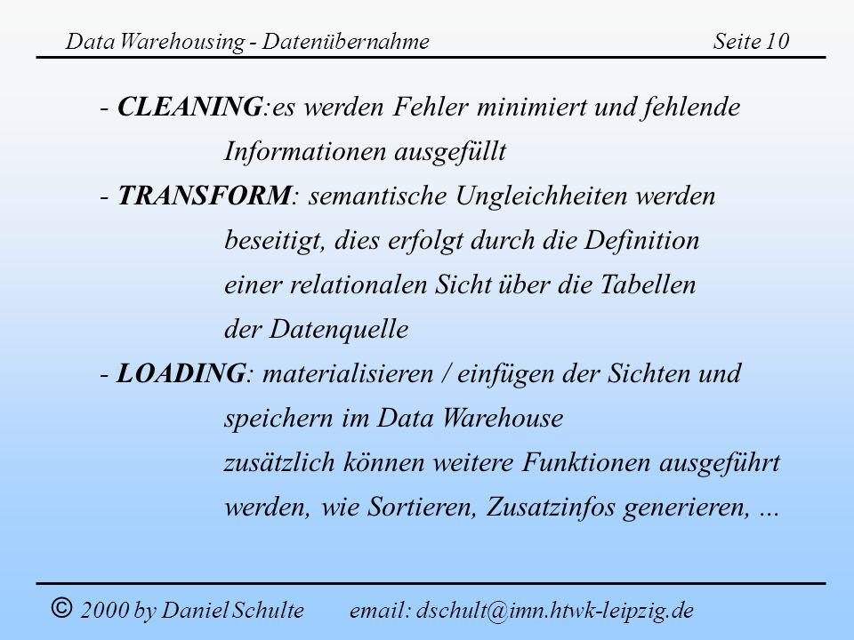 Data Warehousing - DatenübernahmeSeite 10 © 2000 by Daniel Schulte email: dschult@imn.htwk-leipzig.de - CLEANING:es werden Fehler minimiert und fehlen