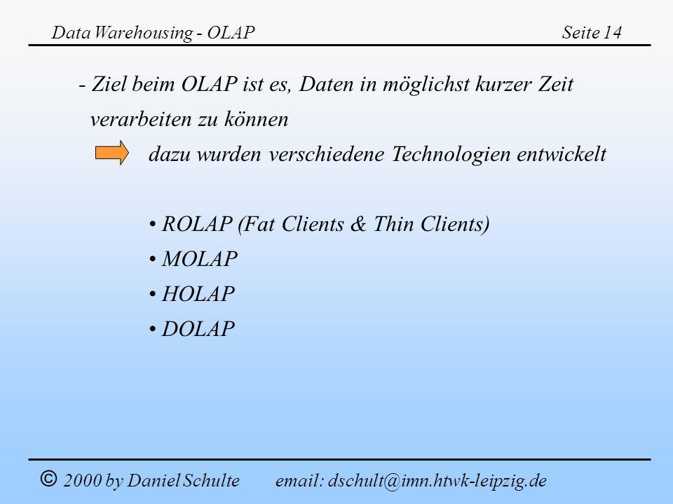 Data Warehousing - OLAPSeite 14 © 2000 by Daniel Schulte email: dschult@imn.htwk-leipzig.de - Ziel beim OLAP ist es, Daten in möglichst kurzer Zeit ve