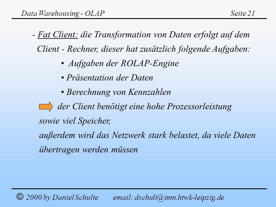 Data Warehousing - OLAPSeite 21 © 2000 by Daniel Schulte email: dschult@imn.htwk-leipzig.de - Fat Client: die Transformation von Daten erfolgt auf dem