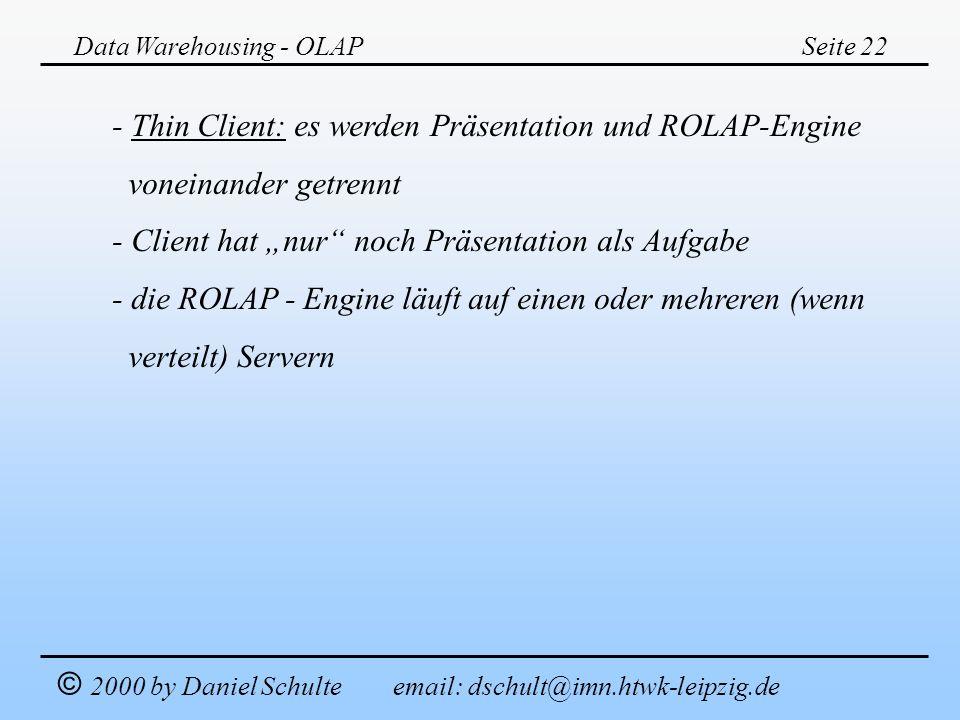 Data Warehousing - OLAPSeite 22 © 2000 by Daniel Schulte email: dschult@imn.htwk-leipzig.de - Thin Client: es werden Präsentation und ROLAP-Engine von