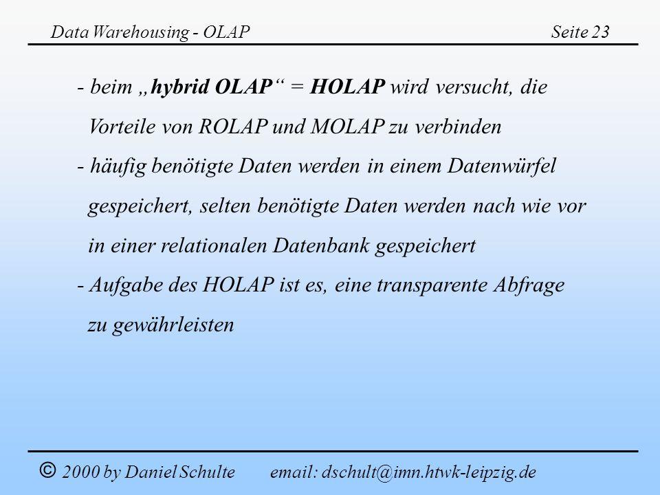 Data Warehousing - OLAPSeite 23 © 2000 by Daniel Schulte email: dschult@imn.htwk-leipzig.de - beim hybrid OLAP = HOLAP wird versucht, die Vorteile von
