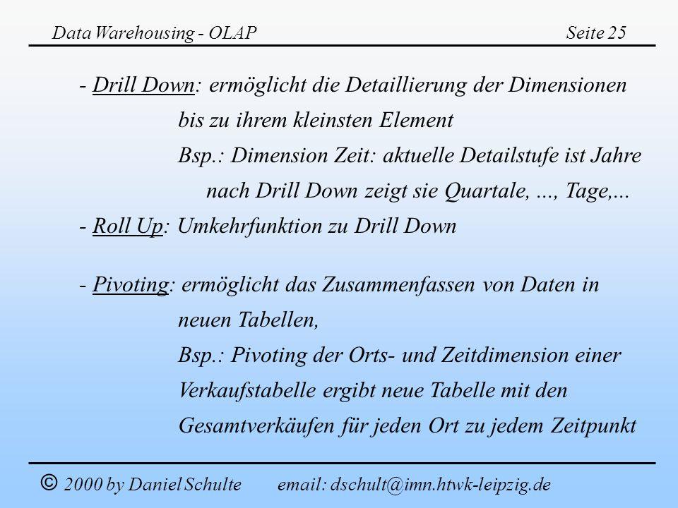 Data Warehousing - OLAPSeite 25 © 2000 by Daniel Schulte email: dschult@imn.htwk-leipzig.de - Drill Down: ermöglicht die Detaillierung der Dimensionen