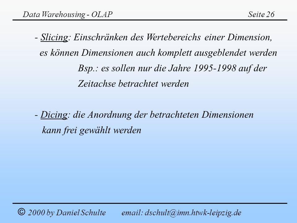 Data Warehousing - OLAPSeite 26 © 2000 by Daniel Schulte email: dschult@imn.htwk-leipzig.de - Slicing: Einschränken des Wertebereichs einer Dimension,