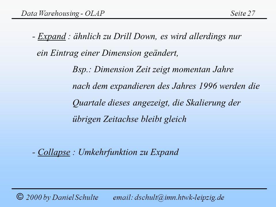 Data Warehousing - OLAPSeite 27 © 2000 by Daniel Schulte email: dschult@imn.htwk-leipzig.de - Expand : ähnlich zu Drill Down, es wird allerdings nur e