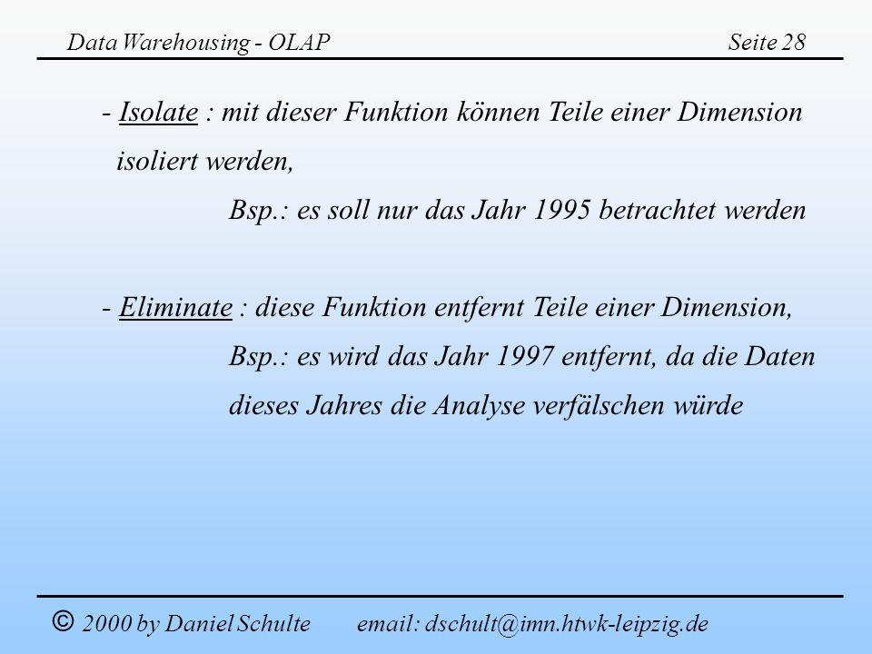 Data Warehousing - OLAPSeite 28 © 2000 by Daniel Schulte email: dschult@imn.htwk-leipzig.de - Isolate : mit dieser Funktion können Teile einer Dimensi