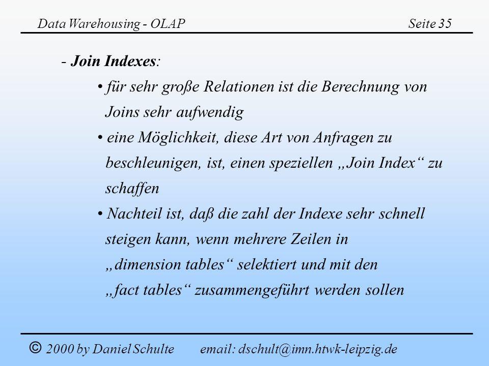 Data Warehousing - OLAPSeite 35 © 2000 by Daniel Schulte email: dschult@imn.htwk-leipzig.de - Join Indexes: für sehr große Relationen ist die Berechnu
