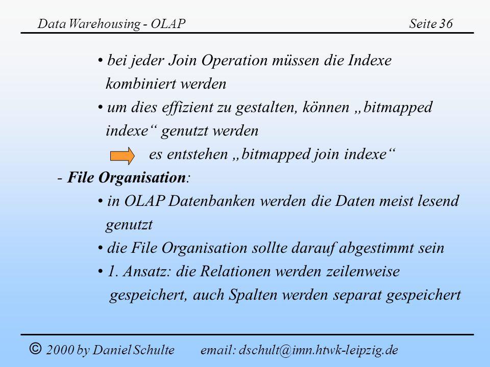 Data Warehousing - OLAPSeite 36 © 2000 by Daniel Schulte email: dschult@imn.htwk-leipzig.de bei jeder Join Operation müssen die Indexe kombiniert werd