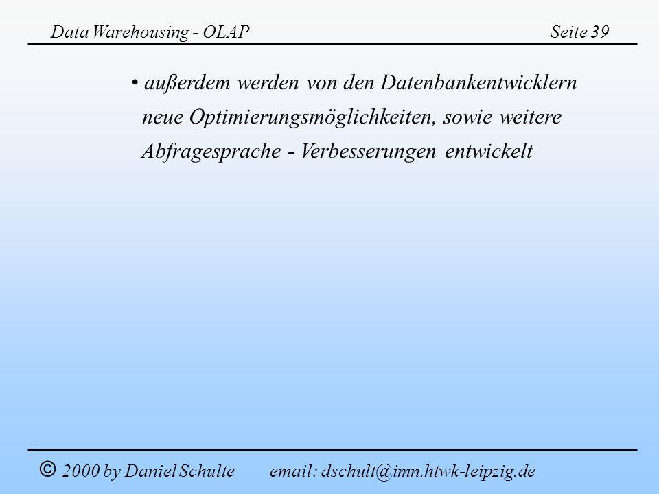 Data Warehousing - OLAPSeite 39 © 2000 by Daniel Schulte email: dschult@imn.htwk-leipzig.de außerdem werden von den Datenbankentwicklern neue Optimier