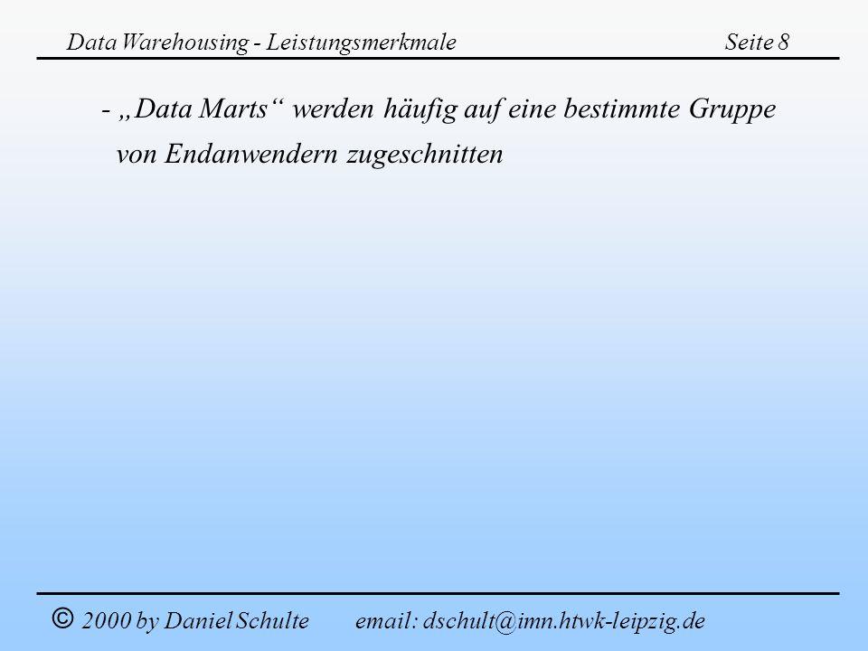 Data Warehousing - LeistungsmerkmaleSeite 8 © 2000 by Daniel Schulte email: dschult@imn.htwk-leipzig.de - Data Marts werden häufig auf eine bestimmte