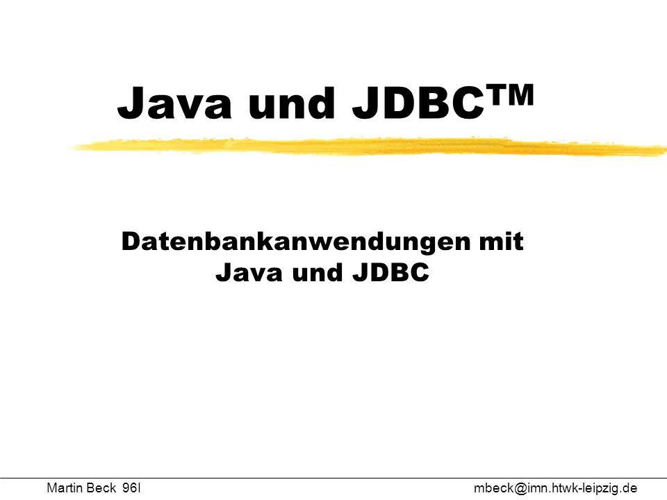 Java und JDBC TM Datenbankanwendungen mit Java und JDBC Martin Beck 96Imbeck@imn.htwk-leipzig.de