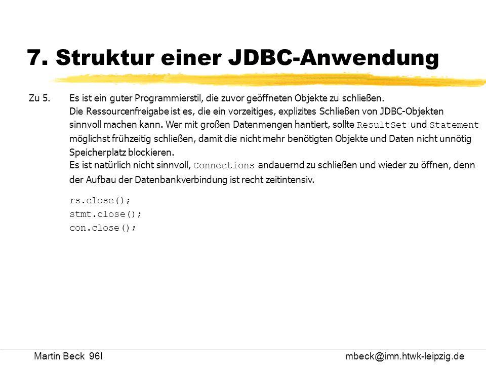Martin Beck 96Imbeck@imn.htwk-leipzig.de 7. Struktur einer JDBC-Anwendung Zu 5.Es ist ein guter Programmierstil, die zuvor geöffneten Objekte zu schli