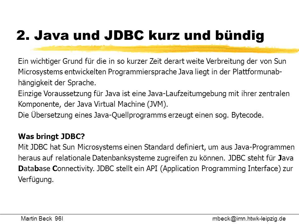 2. Java und JDBC kurz und bündig Martin Beck 96Imbeck@imn.htwk-leipzig.de Ein wichtiger Grund für die in so kurzer Zeit derart weite Verbreitung der v