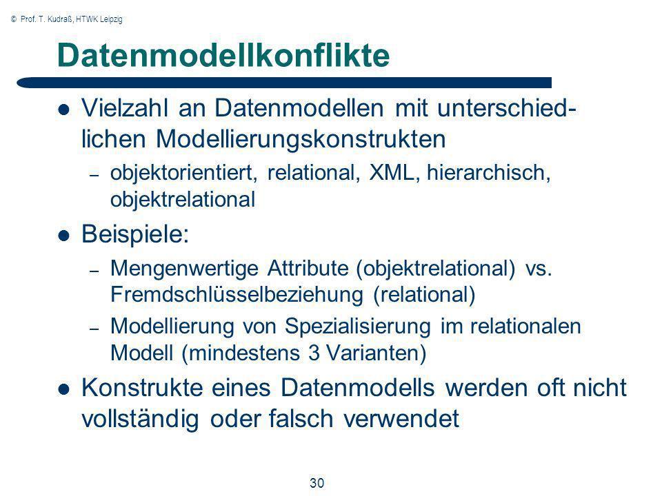© Prof. T. Kudraß, HTWK Leipzig 30 Datenmodellkonflikte Vielzahl an Datenmodellen mit unterschied- lichen Modellierungskonstrukten – objektorientiert,