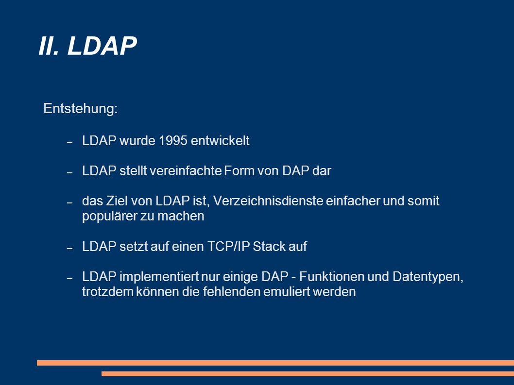 II. LDAP Entstehung: – LDAP wurde 1995 entwickelt – LDAP stellt vereinfachte Form von DAP dar – das Ziel von LDAP ist, Verzeichnisdienste einfacher un