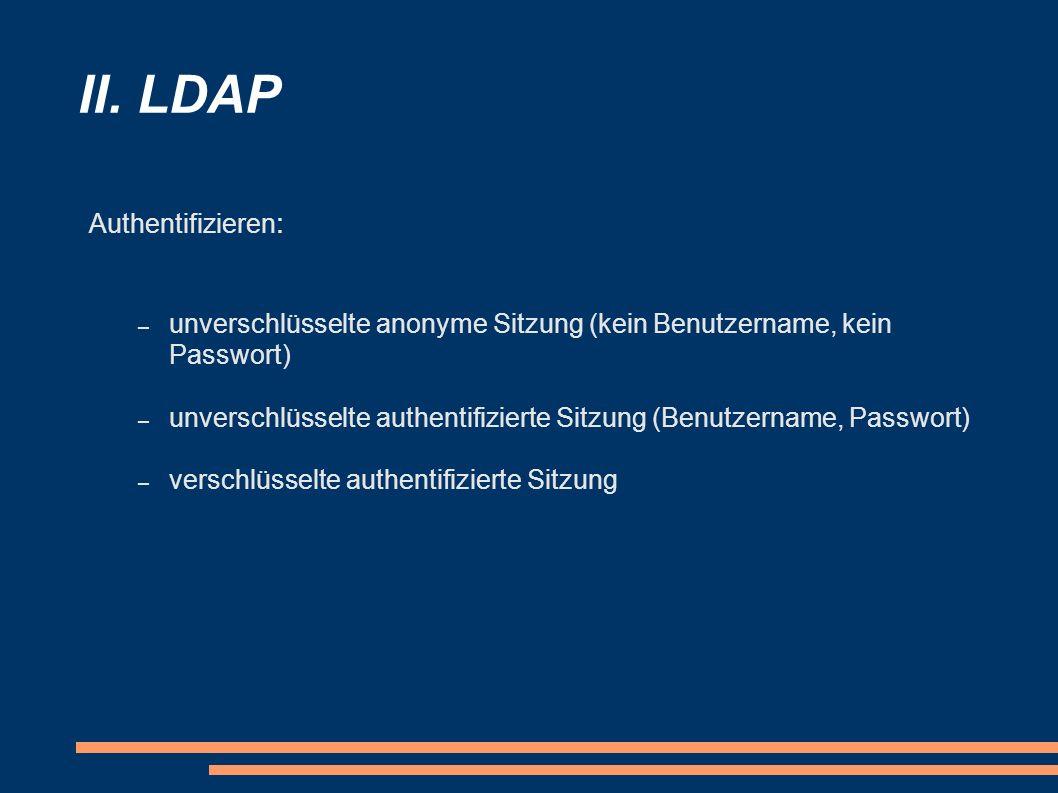 II. LDAP Authentifizieren : – unverschlüsselte anonyme Sitzung (kein Benutzername, kein Passwort) – unverschlüsselte authentifizierte Sitzung (Benutze