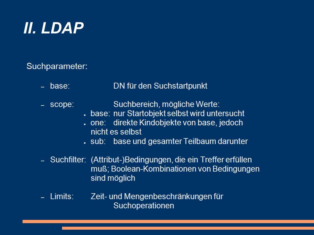 II. LDAP Suchparameter: – base:DN für den Suchstartpunkt – scope:Suchbereich, mögliche Werte: base:nur Startobjekt selbst wird untersucht one: direkte