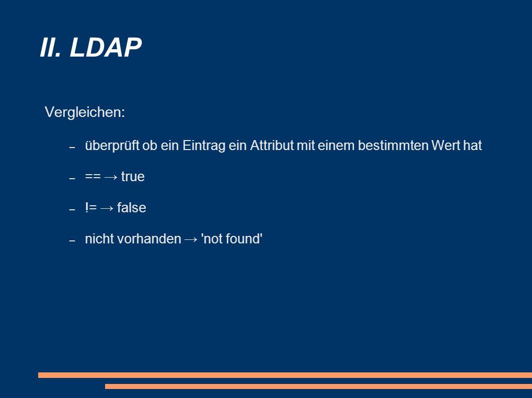 II. LDAP Vergleichen: – überprüft ob ein Eintrag ein Attribut mit einem bestimmten Wert hat – == true – != false – nicht vorhanden 'not found'