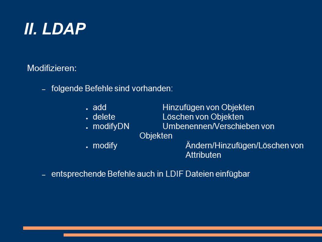II. LDAP Modifizieren: – folgende Befehle sind vorhanden: addHinzufügen von Objekten deleteLöschen von Objekten modifyDNUmbenennen/Verschieben von Obj