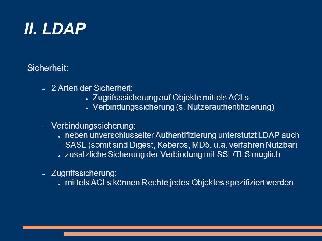 II. LDAP Sicherheit: – 2 Arten der Sicherheit: Zugrifsssicherung auf Objekte mittels ACLs Verbindungssicherung (s. Nutzerauthentifizierung) – Verbindu