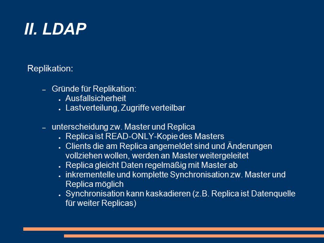 II. LDAP Replikation: – Gründe für Replikation: Ausfallsicherheit Lastverteilung, Zugriffe verteilbar – unterscheidung zw. Master und Replica Replica