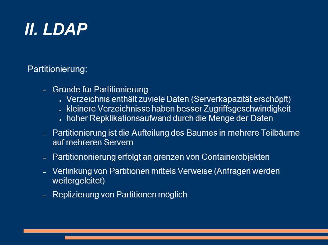 II. LDAP Partitionierung: – Gründe für Partitionierung: Verzeichnis enthält zuviele Daten (Serverkapazität erschöpft) kleinere Verzeichnisse haben bes