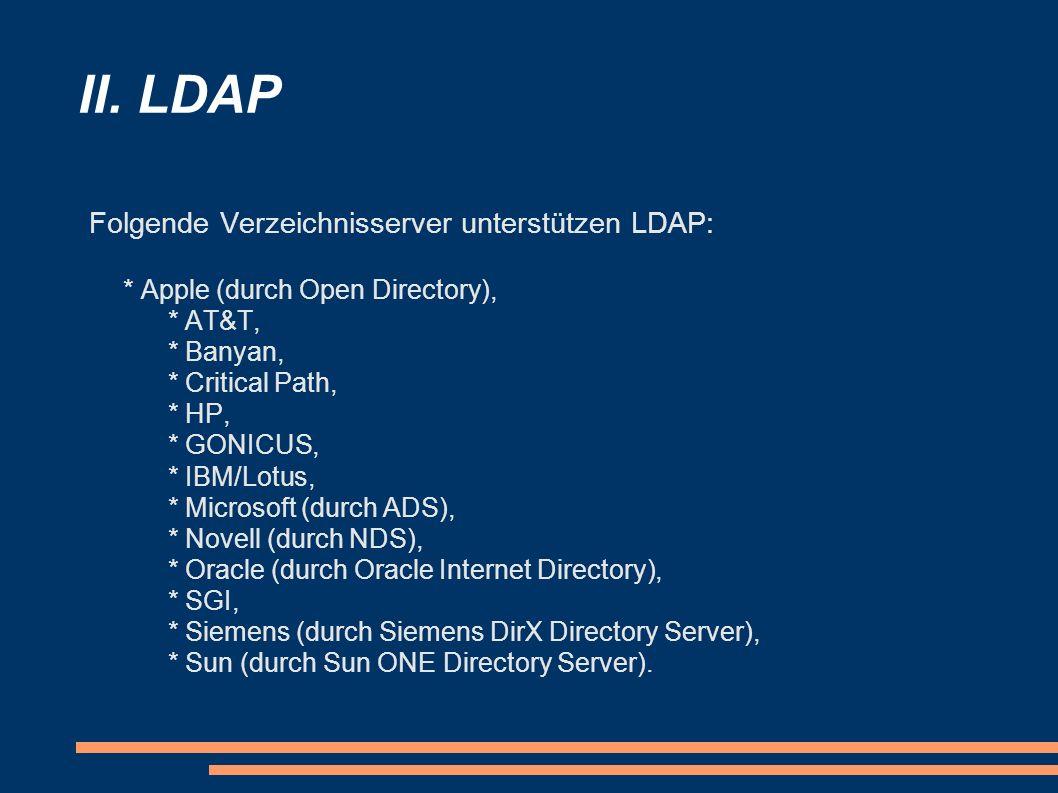II. LDAP Folgende Verzeichnisserver unterstützen LDAP: * Apple (durch Open Directory), * AT&T, * Banyan, * Critical Path, * HP, * GONICUS, * IBM/Lotus