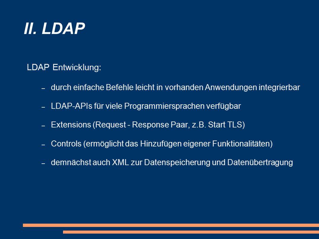 II. LDAP LDAP Entwicklung: – durch einfache Befehle leicht in vorhanden Anwendungen integrierbar – LDAP-APIs für viele Programmiersprachen verfügbar –
