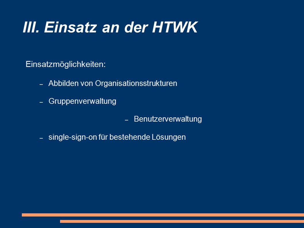 III. Einsatz an der HTWK Einsatzmöglichkeiten: – Abbilden von Organisationsstrukturen – Gruppenverwaltung – Benutzerverwaltung – single-sign-on für be
