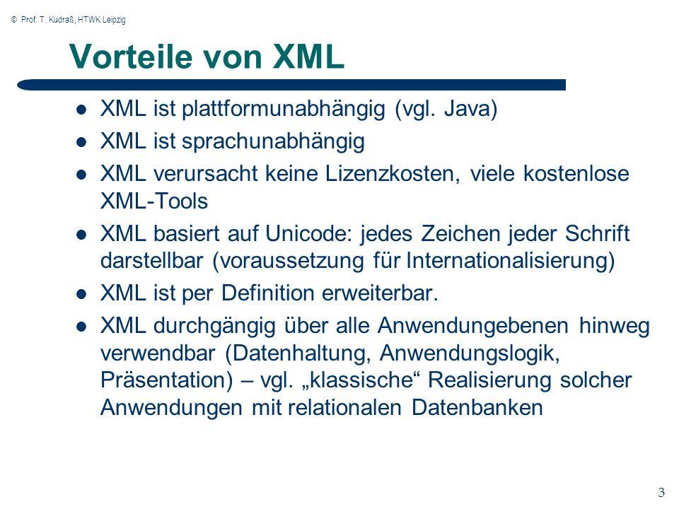 © Prof. T. Kudraß, HTWK Leipzig 3 3 Vorteile von XML XML ist plattformunabhängig (vgl. Java) XML ist sprachunabhängig XML verursacht keine Lizenzkoste