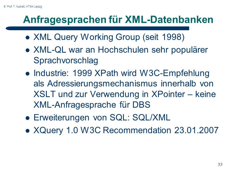 © Prof. T. Kudraß, HTWK Leipzig 33 Anfragesprachen für XML-Datenbanken XML Query Working Group (seit 1998) XML-QL war an Hochschulen sehr populärer Sp