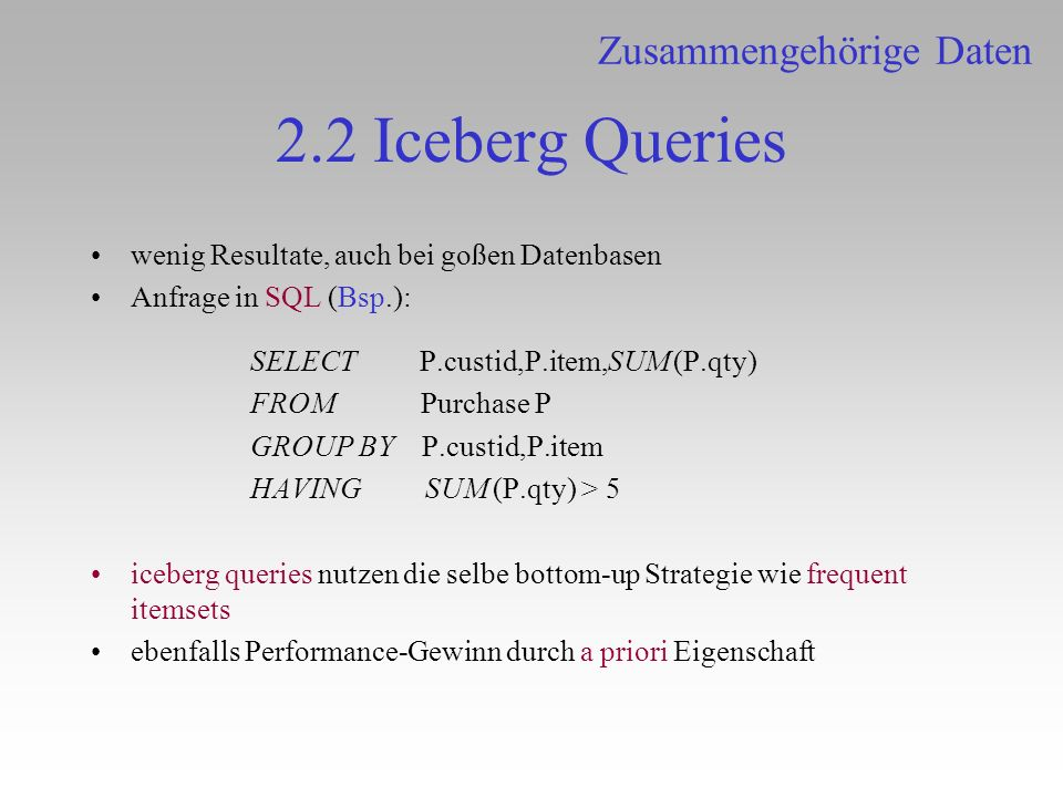 2.2 Iceberg Queries wenig Resultate, auch bei goßen Datenbasen Anfrage in SQL (Bsp.): SELECT P.custid,P.item,SUM (P.qty) FROM Purchase P GROUP BY P.cu