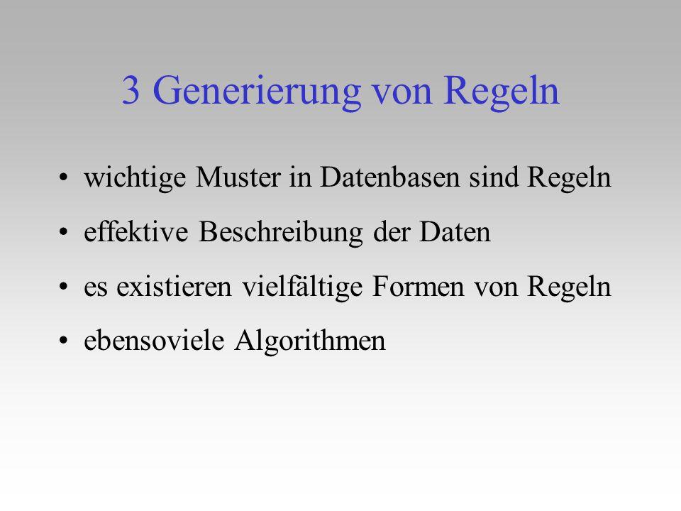 3 Generierung von Regeln wichtige Muster in Datenbasen sind Regeln effektive Beschreibung der Daten es existieren vielfältige Formen von Regeln ebenso