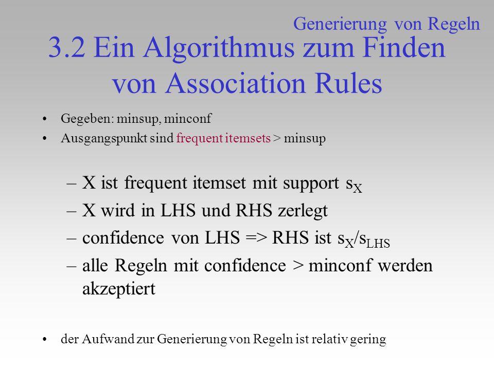 3.2 Ein Algorithmus zum Finden von Association Rules Gegeben: minsup, minconf Ausgangspunkt sind frequent itemsets > minsup –X ist frequent itemset mi