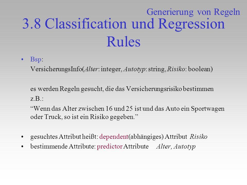 3.8 Classification und Regression Rules Bsp: VersicherungsInfo(Alter: integer, Autotyp: string, Risiko: boolean) es werden Regeln gesucht, die das Ver